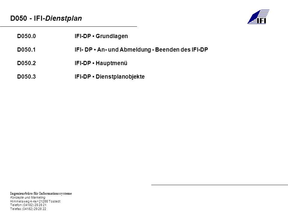 Ingenieurbüro für Informationssysteme Konzepte und Marketing Himmelsweg 4-4a 21255 Tostedt Telefon (04182) 29 28 21 Telefax (04182) 29 28 22 D050 - IFI-Dienstplan D050.0IFI-DP Grundlagen D050.1IFI- DP An- und Abmeldung - Beenden des IFI-DP D050.2IFI-DP Hauptmenü D050.3IFI-DP Dienstplanobjekte