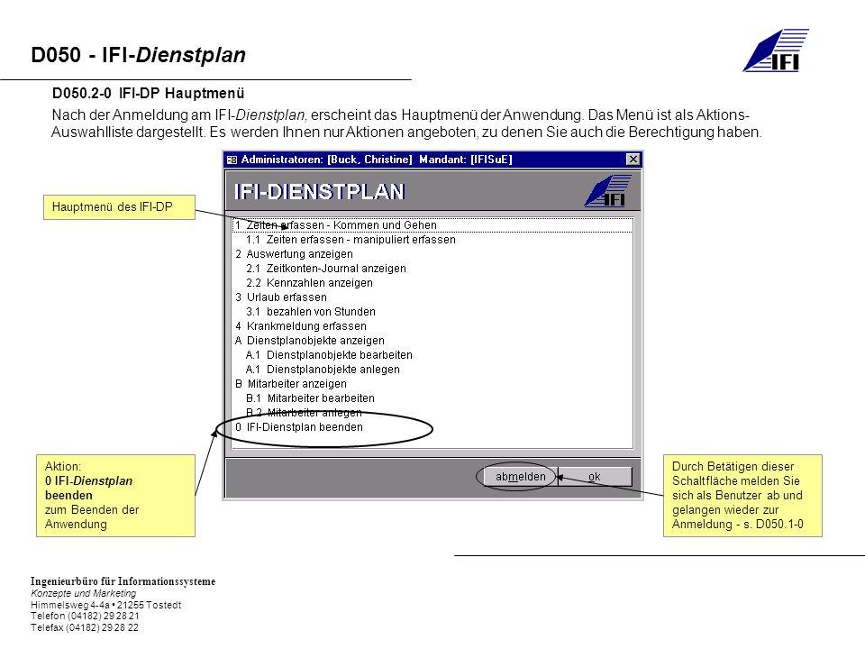 Ingenieurbüro für Informationssysteme Konzepte und Marketing Himmelsweg 4-4a 21255 Tostedt Telefon (04182) 29 28 21 Telefax (04182) 29 28 22 D050 - IFI-Dienstplan D050.3-0 IFI-DP Dienstplanobjekte Nach der Auswahl haben Sie die Möglichkeit, verschiedene Dienstplanobjekte anzulegen, zu bearbeiten oder anzusehen.