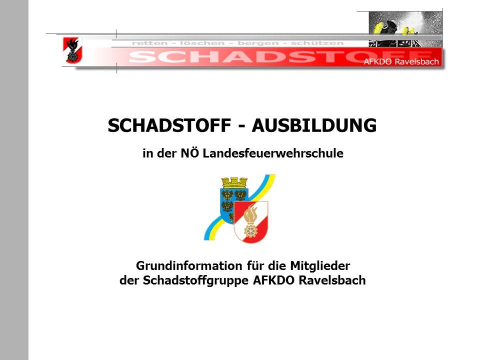 Schadstoffeinsatz SCHADSTOFF - AUSBILDUNG in der NÖ Landesfeuerwehrschule Grundinformation für die Mitglieder der Schadstoffgruppe AFKDO Ravelsbach