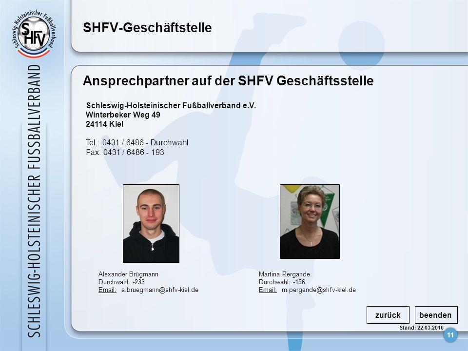 11 Stand: 22.03.2010 SHFV-Geschäftstelle zurückbeenden Ansprechpartner auf der SHFV Geschäftsstelle Schleswig-Holsteinischer Fußballverband e.V.