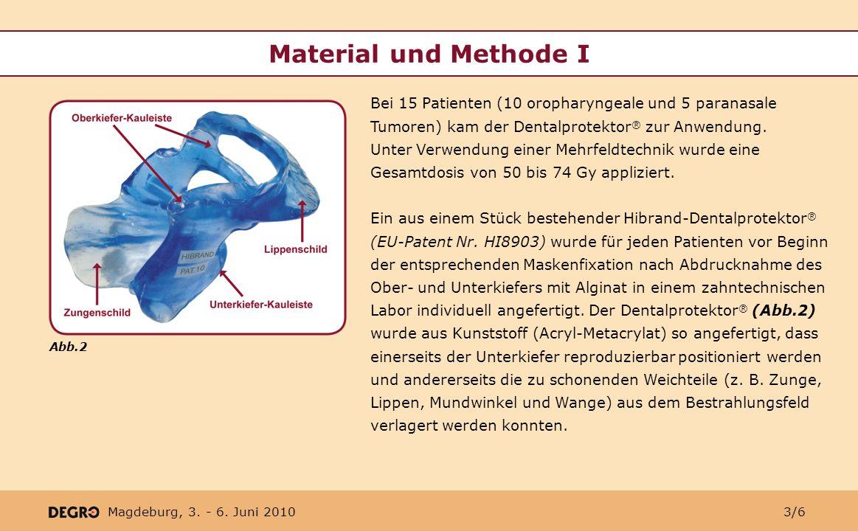 Magdeburg, 3. - 6. Juni 2010 Material und Methode I Bei 15 Patienten (10 oropharyngeale und 5 paranasale Tumoren) kam der Dentalprotektor ® zur Anwend
