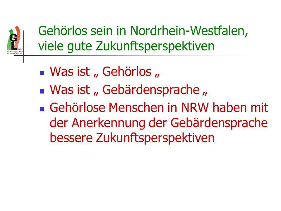 Gehörlos sein in Nordrhein-Westfalen, viele gute Zukunftsperspektiven Was ist Gehörlos Was ist Gebärdensprache Gehörlose Menschen in NRW haben mit der