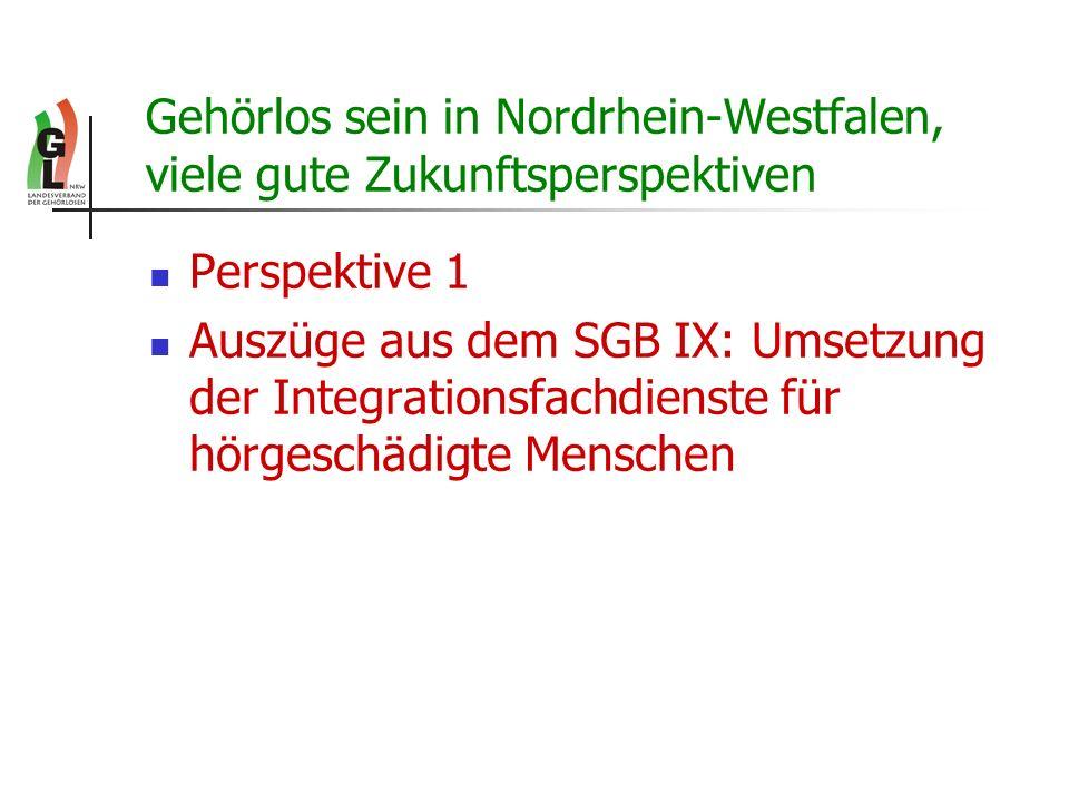 Gehörlos sein in Nordrhein-Westfalen, viele gute Zukunftsperspektiven Perspektive 1 Auszüge aus dem SGB IX: Umsetzung der Integrationsfachdienste für