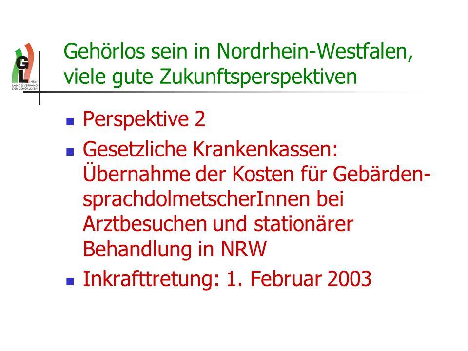 Gehörlos sein in Nordrhein-Westfalen, viele gute Zukunftsperspektiven Perspektive 2 Gesetzliche Krankenkassen: Übernahme der Kosten für Gebärden- spra
