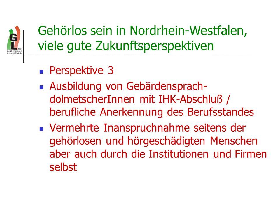 Gehörlos sein in Nordrhein-Westfalen, viele gute Zukunftsperspektiven Perspektive 3 Ausbildung von Gebärdensprach- dolmetscherInnen mit IHK-Abschluß /