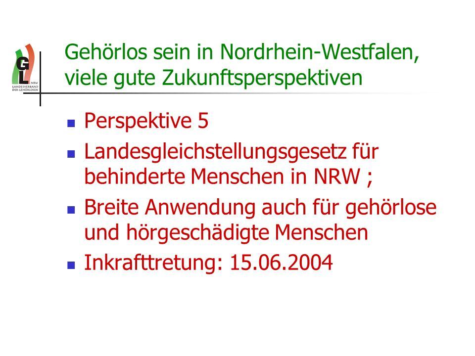 Gehörlos sein in Nordrhein-Westfalen, viele gute Zukunftsperspektiven Perspektive 5 Landesgleichstellungsgesetz für behinderte Menschen in NRW ; Breit