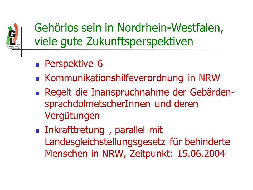 Gehörlos sein in Nordrhein-Westfalen, viele gute Zukunftsperspektiven Perspektive 6 Kommunikationshilfeverordnung in NRW Regelt die Inanspruchnahme de