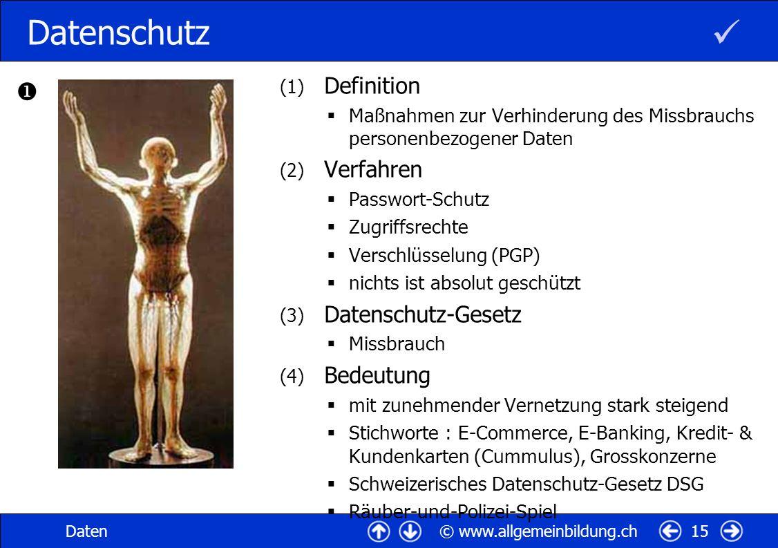 © www.allgemeinbildung.chDaten15 Datenschutz (1) Definition Maßnahmen zur Verhinderung des Missbrauchs personenbezogener Daten (2) Verfahren Passwort-Schutz Zugriffsrechte Verschlüsselung (PGP) nichts ist absolut geschützt (3) Datenschutz-Gesetz Missbrauch (4) Bedeutung mit zunehmender Vernetzung stark steigend Stichworte : E-Commerce, E-Banking, Kredit- & Kundenkarten (Cummulus), Grosskonzerne Schweizerisches Datenschutz-Gesetz DSG Räuber-und-Polizei-Spiel