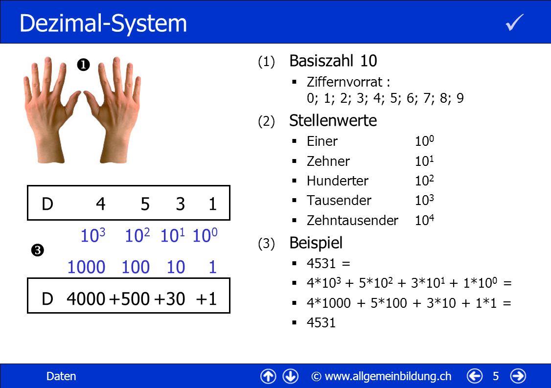 © www.allgemeinbildung.chDaten5 Dezimal-System (1) Basiszahl 10 Ziffernvorrat : 0; 1; 2; 3; 4; 5; 6; 7; 8; 9 (2) Stellenwerte Einer10 0 Zehner10 1 Hunderter10 2 Tausender10 3 Zehntausender10 4 (3) Beispiel 4531 = 4*10 3 + 5*10 2 + 3*10 1 + 1*10 0 = 4*1000 + 5*100 + 3*10 + 1*1 = 4531 4 10 3 1000 4000 5 10 2 100 +500 3 10 1 10 +30 1 10 0 1 +1 D DD D