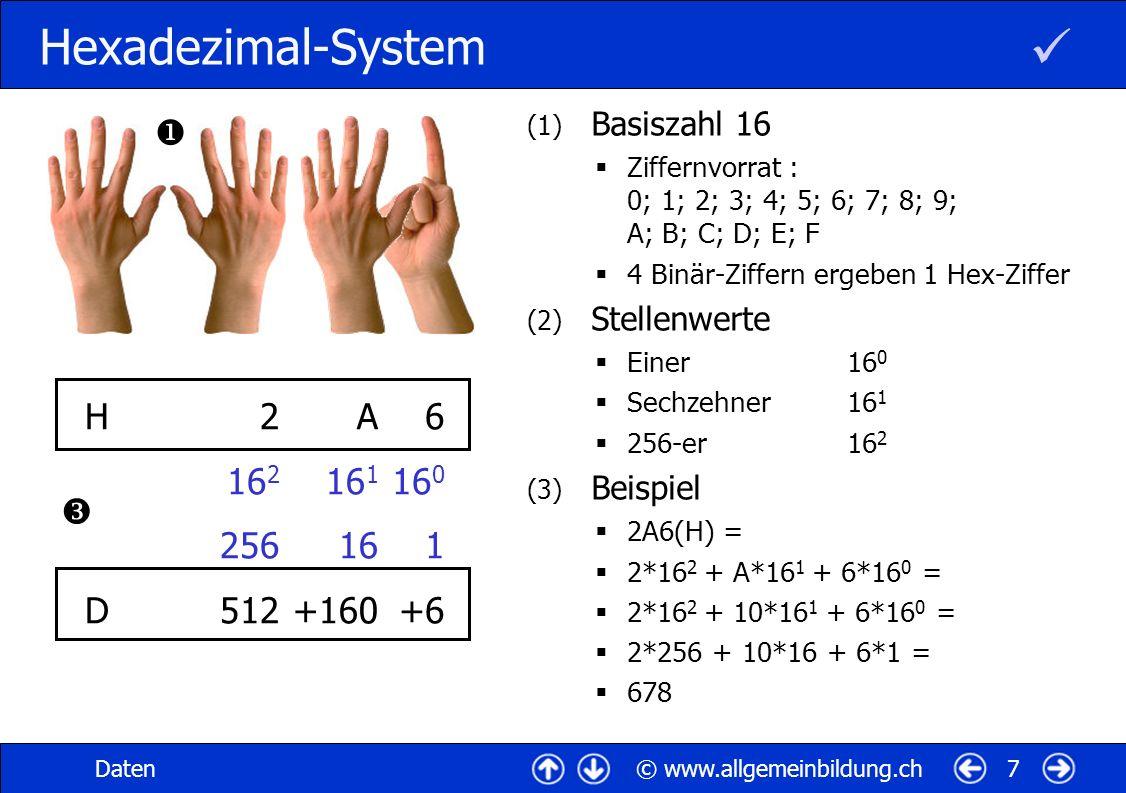 © www.allgemeinbildung.chDaten7 Hexadezimal-System (1) Basiszahl 16 Ziffernvorrat : 0; 1; 2; 3; 4; 5; 6; 7; 8; 9; A; B; C; D; E; F 4 Binär-Ziffern ergeben 1 Hex-Ziffer (2) Stellenwerte Einer16 0 Sechzehner16 1 256-er16 2 (3) Beispiel 2A6(H) = 2*16 2 + A*16 1 + 6*16 0 = 2*16 2 + 10*16 1 + 6*16 0 = 2*256 + 10*16 + 6*1 = 678 A 16 1 16 +160 6 16 0 1 +6 H DH D 2 16 2 256 512
