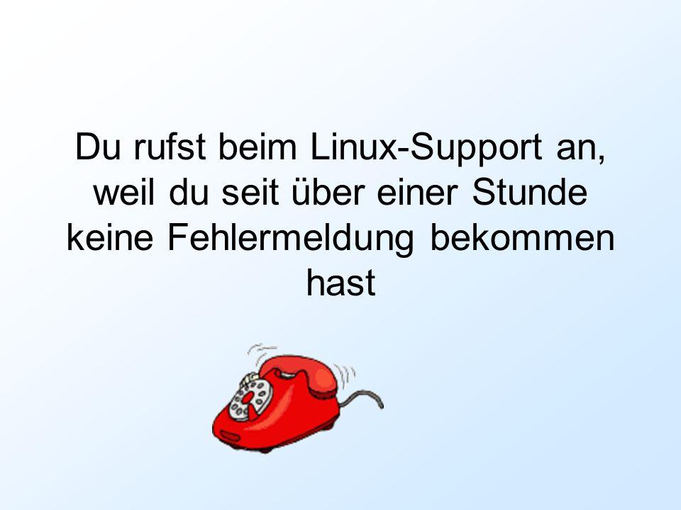 Du rufst beim Linux-Support an, weil du seit über einer Stunde keine Fehlermeldung bekommen hast