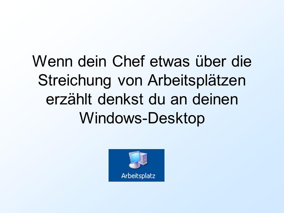 Wenn dein Chef etwas über die Streichung von Arbeitsplätzen erzählt denkst du an deinen Windows-Desktop
