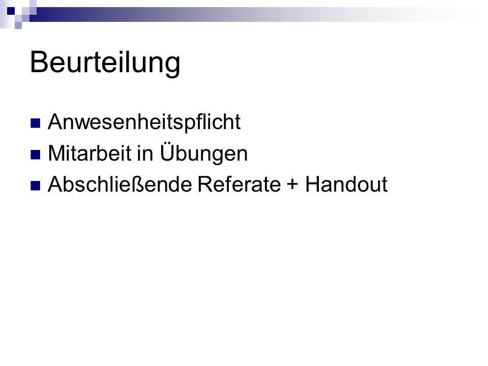 Beurteilung Anwesenheitspflicht Mitarbeit in Übungen Abschließende Referate + Handout
