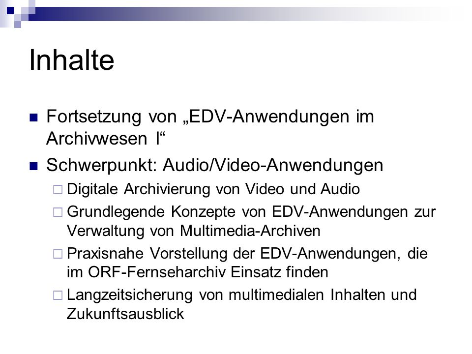 Inhalte Fortsetzung von EDV-Anwendungen im Archivwesen I Schwerpunkt: Audio/Video-Anwendungen Digitale Archivierung von Video und Audio Grundlegende K