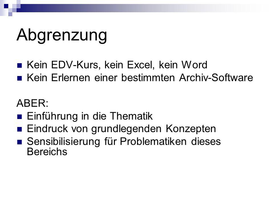 Abgrenzung Kein EDV-Kurs, kein Excel, kein Word Kein Erlernen einer bestimmten Archiv-Software ABER: Einführung in die Thematik Eindruck von grundlegenden Konzepten Sensibilisierung für Problematiken dieses Bereichs