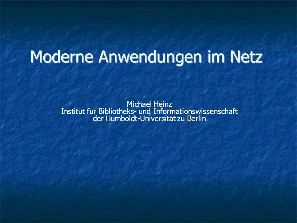 Moderne Anwendungen im Netz Michael Heinz Institut für Bibliotheks- und Informationswissenschaft der Humboldt-Universität zu Berlin