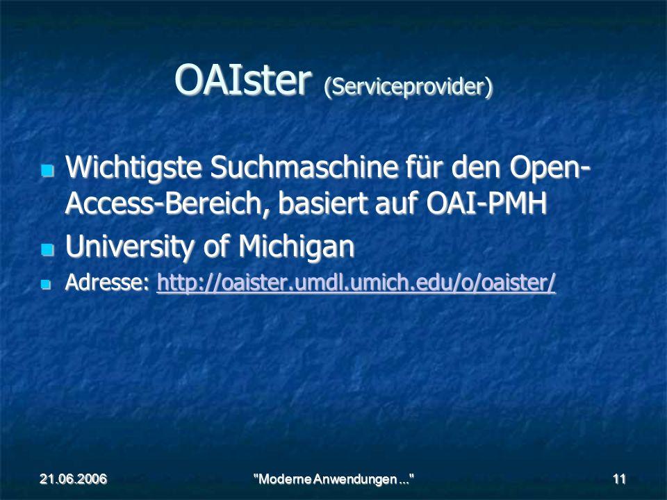 21.06.2006 Moderne Anwendungen... 11 OAIster (Serviceprovider) Wichtigste Suchmaschine für den Open- Access-Bereich, basiert auf OAI-PMH Wichtigste Suchmaschine für den Open- Access-Bereich, basiert auf OAI-PMH University of Michigan University of Michigan Adresse: http://oaister.umdl.umich.edu/o/oaister/ Adresse: http://oaister.umdl.umich.edu/o/oaister/http://oaister.umdl.umich.edu/o/oaister/