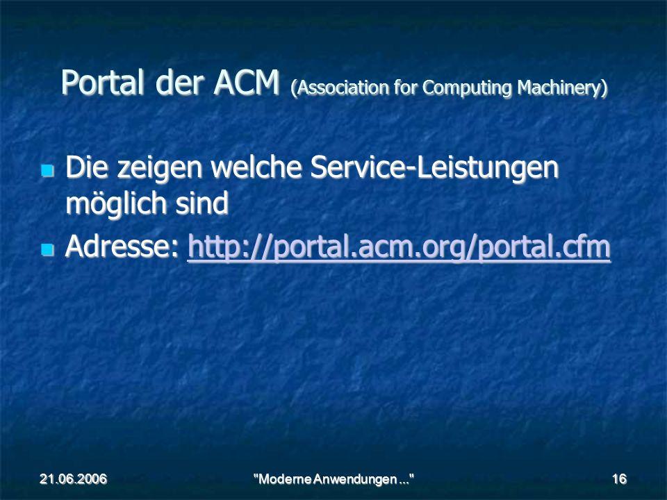 21.06.2006 Moderne Anwendungen... 16 Portal der ACM (Association for Computing Machinery) Die zeigen welche Service-Leistungen möglich sind Die zeigen welche Service-Leistungen möglich sind Adresse: http://portal.acm.org/portal.cfm Adresse: http://portal.acm.org/portal.cfmhttp://portal.acm.org/portal.cfm