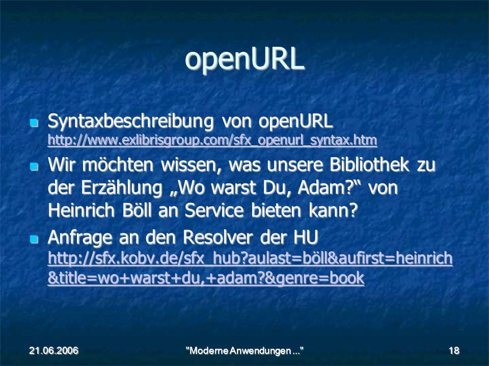 21.06.2006 Moderne Anwendungen... 18 openURL Syntaxbeschreibung von openURL http://www.exlibrisgroup.com/sfx_openurl_syntax.htm Syntaxbeschreibung von openURL http://www.exlibrisgroup.com/sfx_openurl_syntax.htm http://www.exlibrisgroup.com/sfx_openurl_syntax.htm Wir möchten wissen, was unsere Bibliothek zu der Erzählung Wo warst Du, Adam.