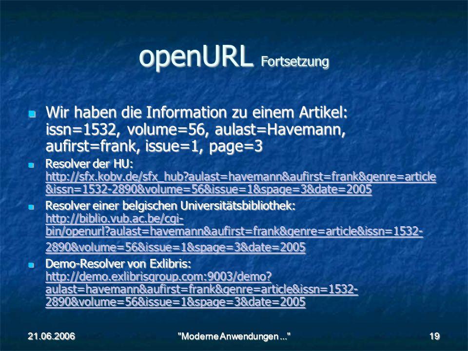 21.06.2006 Moderne Anwendungen... 19 openURL Fortsetzung Wir haben die Information zu einem Artikel: issn=1532, volume=56, aulast=Havemann, aufirst=frank, issue=1, page=3 Wir haben die Information zu einem Artikel: issn=1532, volume=56, aulast=Havemann, aufirst=frank, issue=1, page=3 Resolver der HU: http://sfx.kobv.de/sfx_hub aulast=havemann&aufirst=frank&genre=article &issn=1532-2890&volume=56&issue=1&spage=3&date=2005 Resolver der HU: http://sfx.kobv.de/sfx_hub aulast=havemann&aufirst=frank&genre=article &issn=1532-2890&volume=56&issue=1&spage=3&date=2005 http://sfx.kobv.de/sfx_hub aulast=havemann&aufirst=frank&genre=article &issn=1532-2890&volume=56&issue=1&spage=3&date=2005 http://sfx.kobv.de/sfx_hub aulast=havemann&aufirst=frank&genre=article &issn=1532-2890&volume=56&issue=1&spage=3&date=2005 Resolver einer belgischen Universitätsbibliothek: http://biblio.vub.ac.be/cgi- bin/openurl aulast=havemann&aufirst=frank&genre=article&issn=1532- 2890&volume=56&issue=1&spage=3&date=2005 Resolver einer belgischen Universitätsbibliothek: http://biblio.vub.ac.be/cgi- bin/openurl aulast=havemann&aufirst=frank&genre=article&issn=1532- 2890&volume=56&issue=1&spage=3&date=2005 http://biblio.vub.ac.be/cgi- bin/openurl aulast=havemann&aufirst=frank&genre=article&issn=1532- 2890&volume=56&issue=1&spage=3&date=2005 http://biblio.vub.ac.be/cgi- bin/openurl aulast=havemann&aufirst=frank&genre=article&issn=1532- 2890&volume=56&issue=1&spage=3&date=2005 Demo-Resolver von Exlibris: http://demo.exlibrisgroup.com:9003/demo.