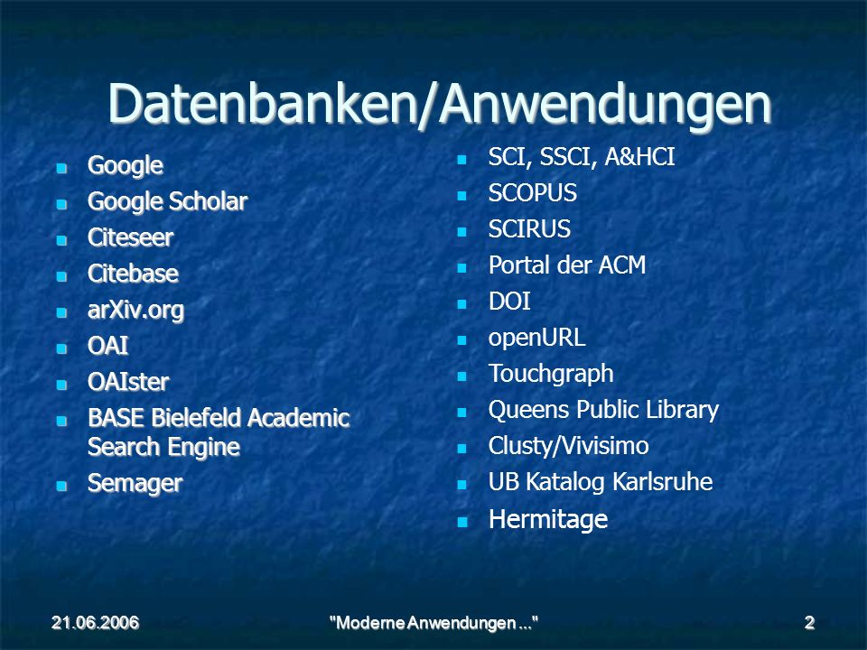 21.06.2006 Moderne Anwendungen... 2 Datenbanken/Anwendungen Google Google Google Scholar Google Scholar Citeseer Citeseer Citebase Citebase arXiv.org arXiv.org OAI OAI OAIster OAIster BASE Bielefeld Academic Search Engine BASE Bielefeld Academic Search Engine Semager Semager SCI, SSCI, A&HCI SCOPUS SCIRUS Portal der ACM DOI openURL Touchgraph Queens Public Library Clusty/Vivisimo UB Katalog Karlsruhe Hermitage