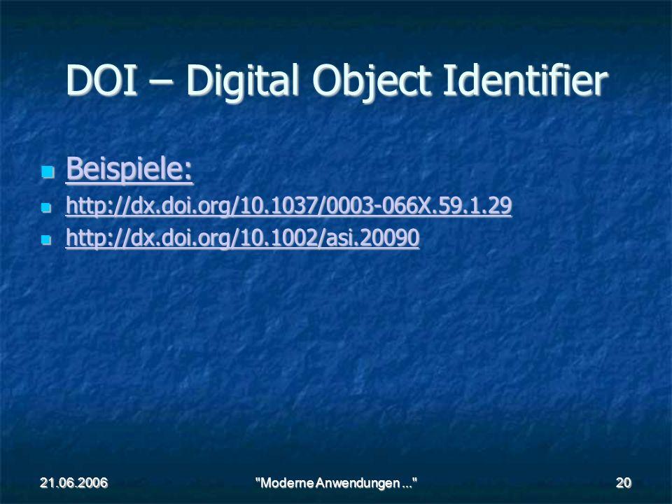 21.06.2006 Moderne Anwendungen... 20 DOI – Digital Object Identifier Beispiele: Beispiele: Beispiele: http://dx.doi.org/10.1037/0003-066X.59.1.29 http://dx.doi.org/10.1037/0003-066X.59.1.29 http://dx.doi.org/10.1037/0003-066X.59.1.29 http://dx.doi.org/10.1002/asi.20090 http://dx.doi.org/10.1002/asi.20090 http://dx.doi.org/10.1002/asi.20090