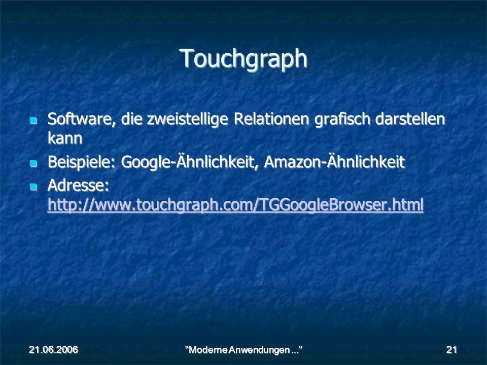 21.06.2006 Moderne Anwendungen... 21 Touchgraph Software, die zweistellige Relationen grafisch darstellen kann Software, die zweistellige Relationen grafisch darstellen kann Beispiele: Google-Ähnlichkeit, Amazon-Ähnlichkeit Beispiele: Google-Ähnlichkeit, Amazon-Ähnlichkeit Adresse: http://www.touchgraph.com/TGGoogleBrowser.html Adresse: http://www.touchgraph.com/TGGoogleBrowser.html http://www.touchgraph.com/TGGoogleBrowser.html