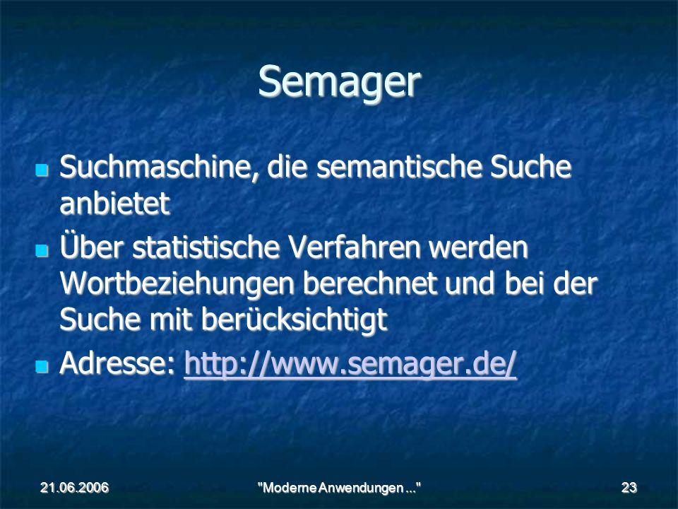 21.06.2006 Moderne Anwendungen... 23 Semager Suchmaschine, die semantische Suche anbietet Suchmaschine, die semantische Suche anbietet Über statistische Verfahren werden Wortbeziehungen berechnet und bei der Suche mit berücksichtigt Über statistische Verfahren werden Wortbeziehungen berechnet und bei der Suche mit berücksichtigt Adresse: http://www.semager.de/ Adresse: http://www.semager.de/http://www.semager.de/