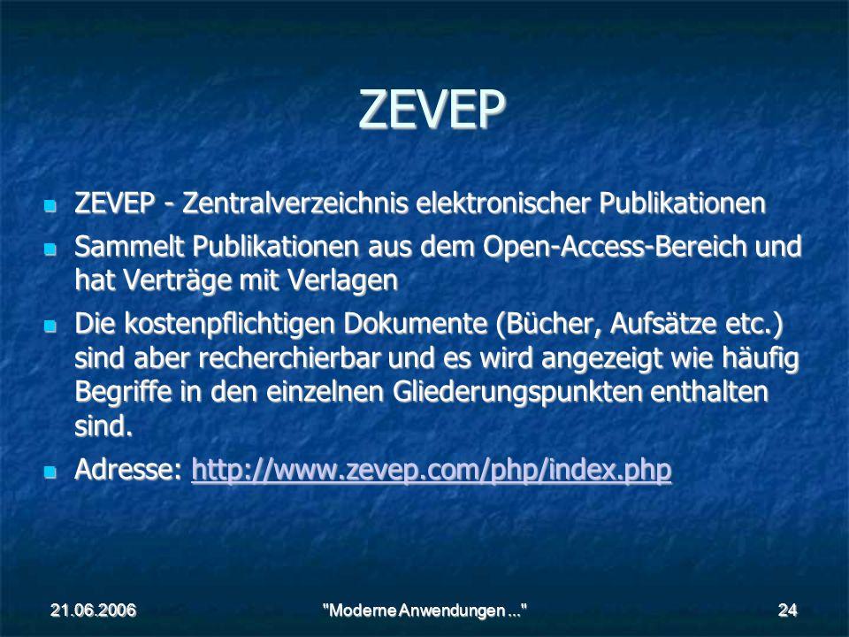 21.06.2006 Moderne Anwendungen... 24 ZEVEP ZEVEP - Zentralverzeichnis elektronischer Publikationen ZEVEP - Zentralverzeichnis elektronischer Publikationen Sammelt Publikationen aus dem Open-Access-Bereich und hat Verträge mit Verlagen Sammelt Publikationen aus dem Open-Access-Bereich und hat Verträge mit Verlagen Die kostenpflichtigen Dokumente (Bücher, Aufsätze etc.) sind aber recherchierbar und es wird angezeigt wie häufig Begriffe in den einzelnen Gliederungspunkten enthalten sind.