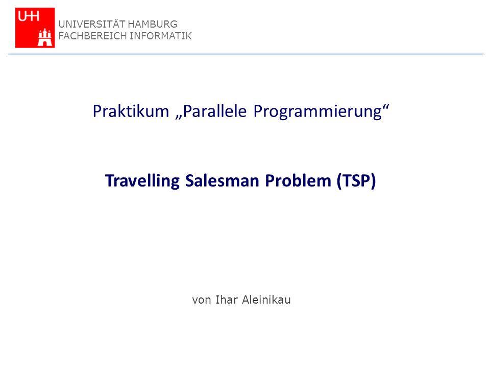 Olesja Aleinikau & Timo Dahlbüdding Praktikum Parallele Programmierung Travelling Salesman Problem (TSP) von Ihar Aleinikau UNIVERSITÄT HAMBURG FACHBEREICH INFORMATIK
