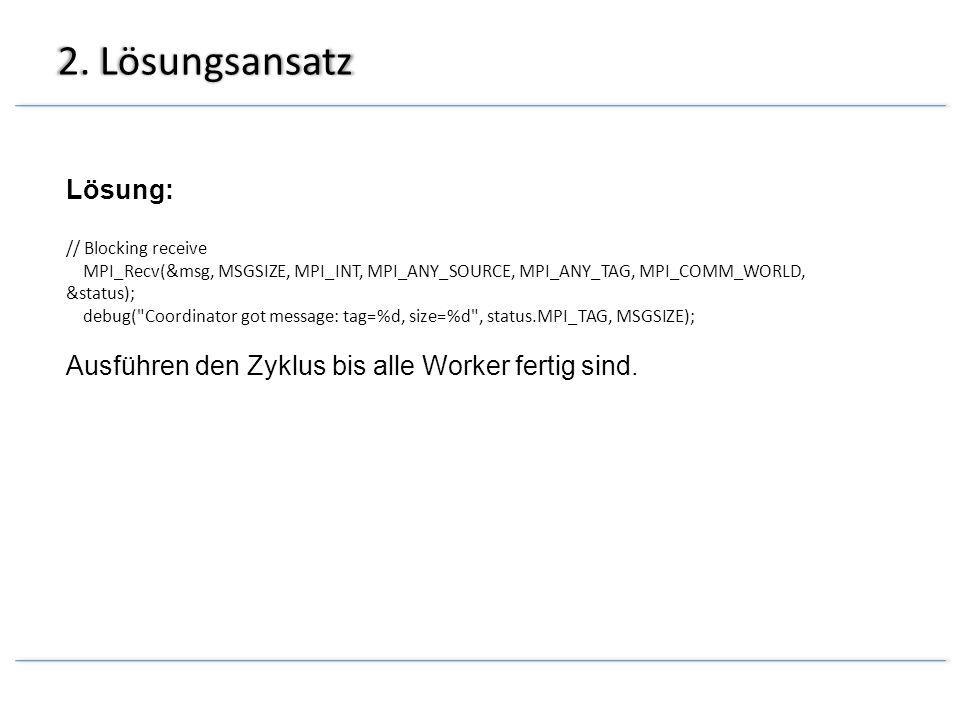 2. Lösungsansatz Lösung: // Blocking receive MPI_Recv(&msg, MSGSIZE, MPI_INT, MPI_ANY_SOURCE, MPI_ANY_TAG, MPI_COMM_WORLD, &status); debug(
