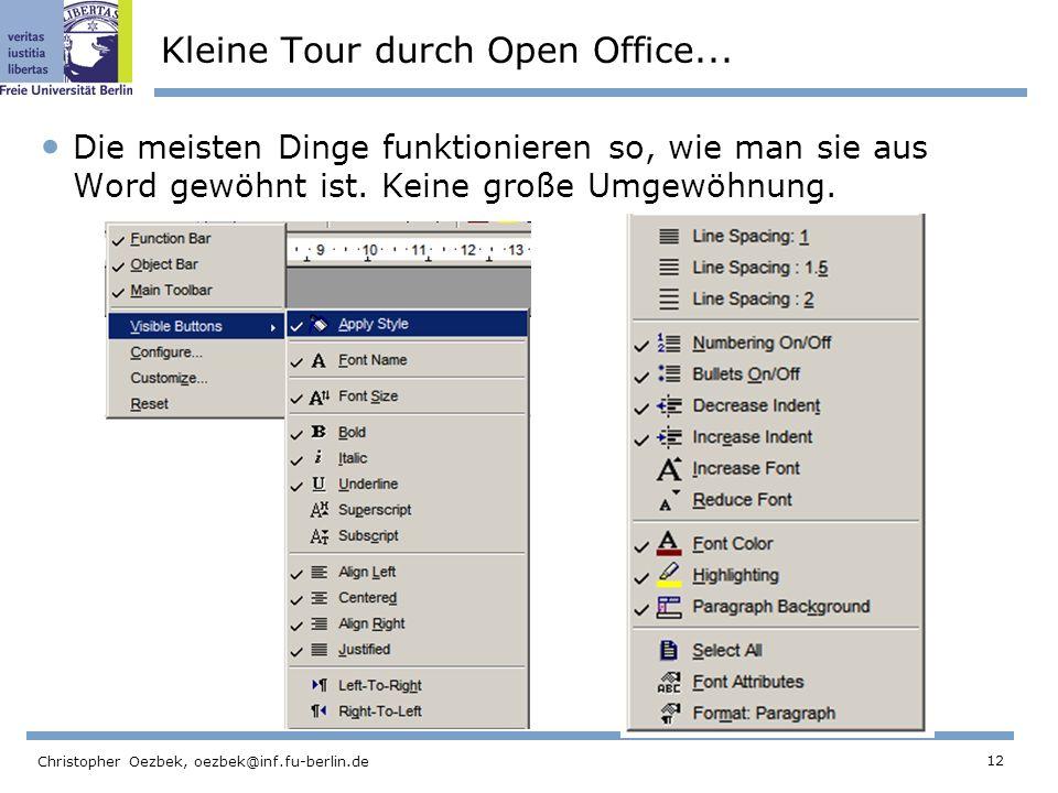 12 Christopher Oezbek, oezbek@inf.fu-berlin.de Kleine Tour durch Open Office... Die meisten Dinge funktionieren so, wie man sie aus Word gewöhnt ist.