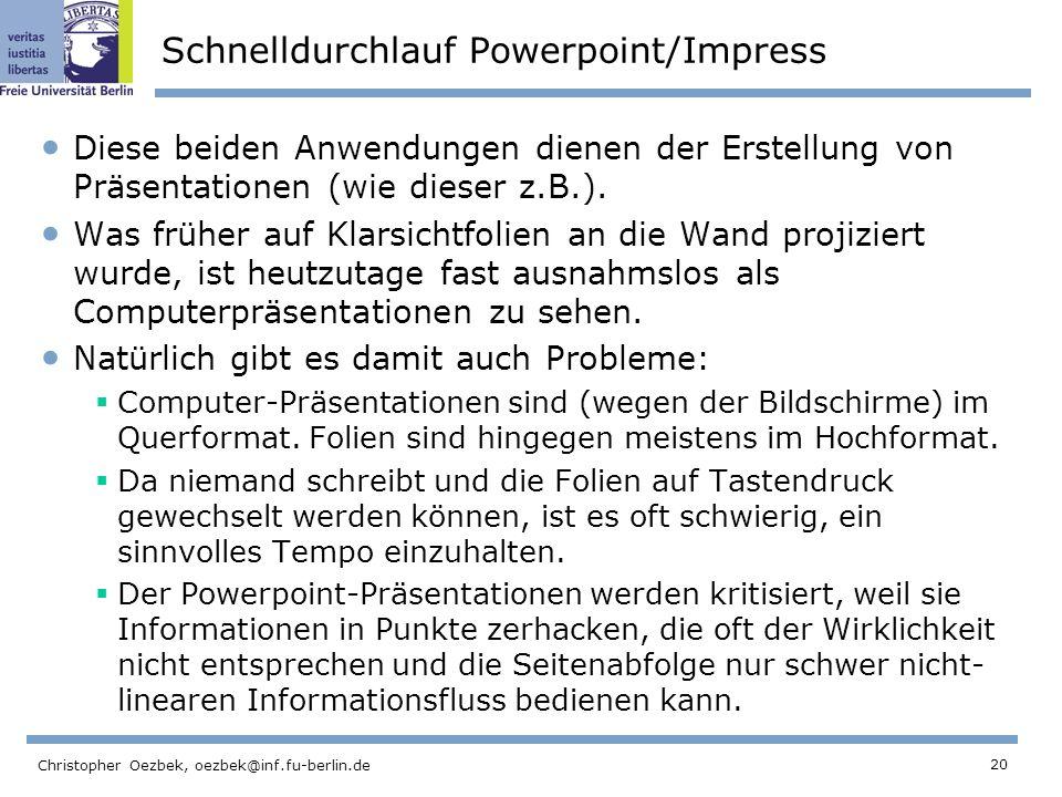 20 Christopher Oezbek, oezbek@inf.fu-berlin.de Schnelldurchlauf Powerpoint/Impress Diese beiden Anwendungen dienen der Erstellung von Präsentationen (