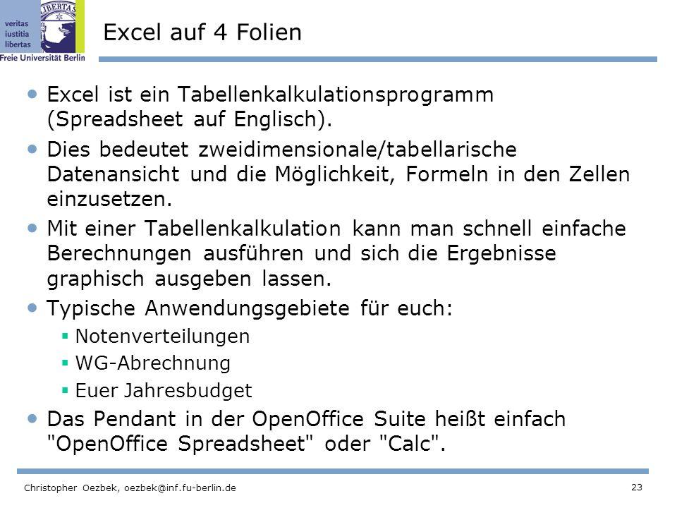 23 Christopher Oezbek, oezbek@inf.fu-berlin.de Excel auf 4 Folien Excel ist ein Tabellenkalkulationsprogramm (Spreadsheet auf Englisch). Dies bedeutet