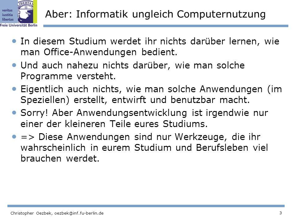 3 Christopher Oezbek, oezbek@inf.fu-berlin.de Aber: Informatik ungleich Computernutzung In diesem Studium werdet ihr nichts darüber lernen, wie man Of