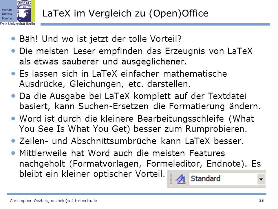 35 Christopher Oezbek, oezbek@inf.fu-berlin.de LaTeX im Vergleich zu (Open)Office Bäh! Und wo ist jetzt der tolle Vorteil? Die meisten Leser empfinden