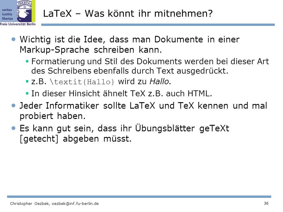36 Christopher Oezbek, oezbek@inf.fu-berlin.de LaTeX – Was könnt ihr mitnehmen? Wichtig ist die Idee, dass man Dokumente in einer Markup-Sprache schre