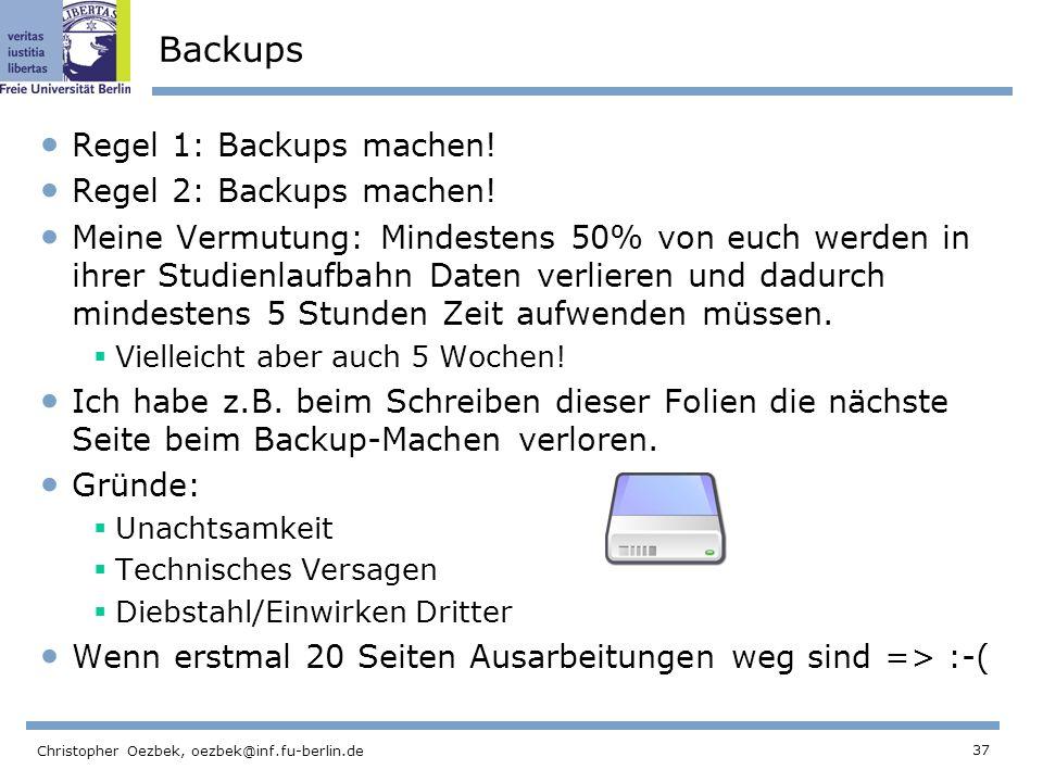 37 Christopher Oezbek, oezbek@inf.fu-berlin.de Backups Regel 1: Backups machen! Regel 2: Backups machen! Meine Vermutung: Mindestens 50% von euch werd