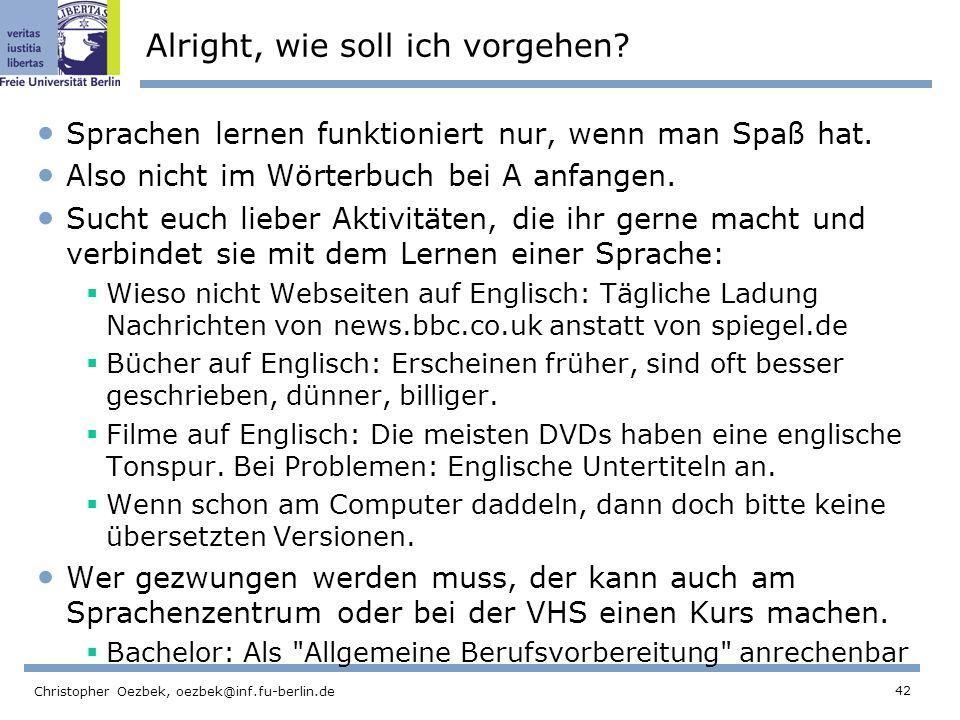 42 Christopher Oezbek, oezbek@inf.fu-berlin.de Alright, wie soll ich vorgehen? Sprachen lernen funktioniert nur, wenn man Spaß hat. Also nicht im Wört