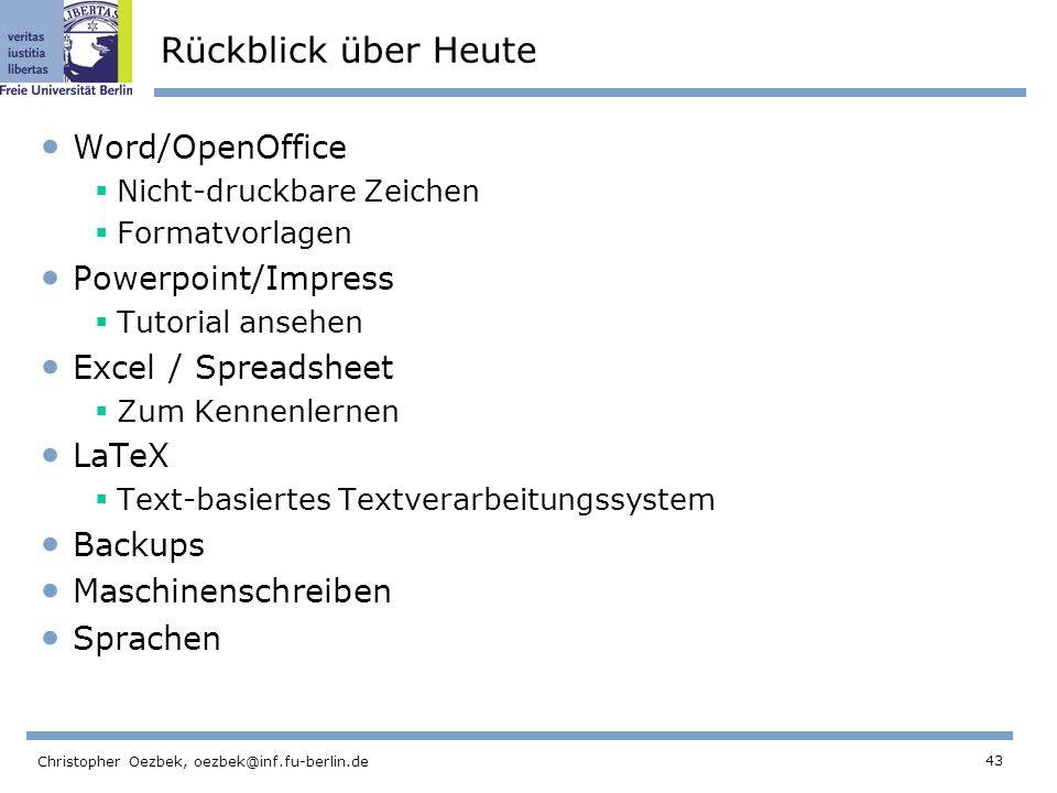43 Christopher Oezbek, oezbek@inf.fu-berlin.de Rückblick über Heute Word/OpenOffice Nicht-druckbare Zeichen Formatvorlagen Powerpoint/Impress Tutorial