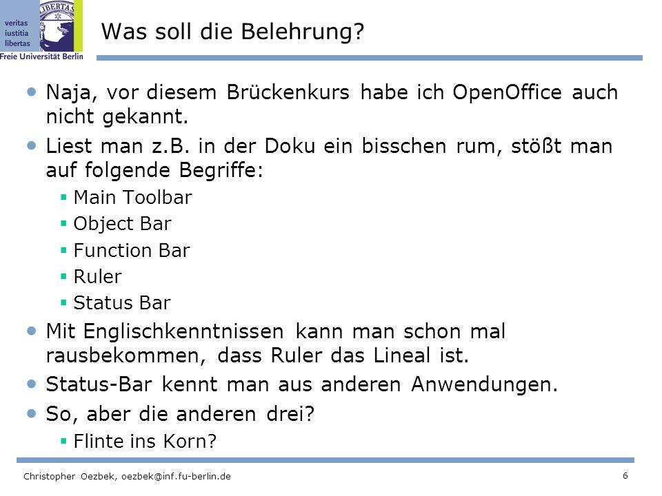 6 Christopher Oezbek, oezbek@inf.fu-berlin.de Was soll die Belehrung? Naja, vor diesem Brückenkurs habe ich OpenOffice auch nicht gekannt. Liest man z