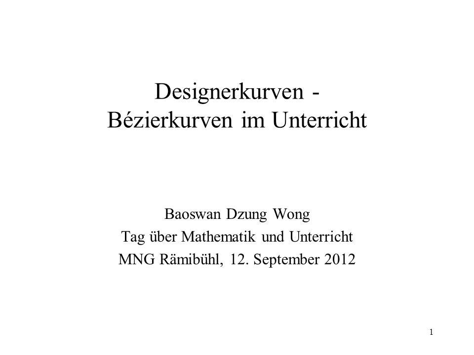 1 Designerkurven - Bézierkurven im Unterricht Baoswan Dzung Wong Tag über Mathematik und Unterricht MNG Rämibühl, 12. September 2012