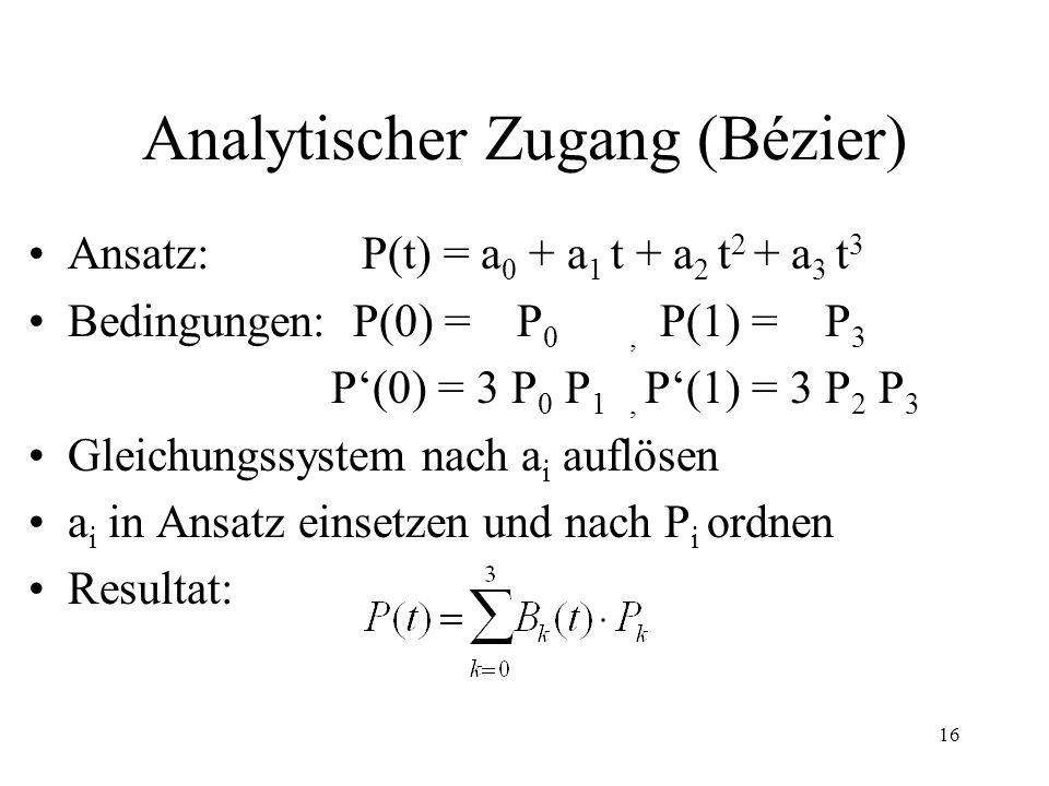16 Analytischer Zugang (Bézier) Ansatz: P(t) = a 0 + a 1 t + a 2 t 2 + a 3 t 3 Bedingungen: P(0) = P 0, P(1) = P 3 P(0) = 3 P 0 P 1, P(1) = 3 P 2 P 3 Gleichungssystem nach a i auflösen a i in Ansatz einsetzen und nach P i ordnen Resultat: