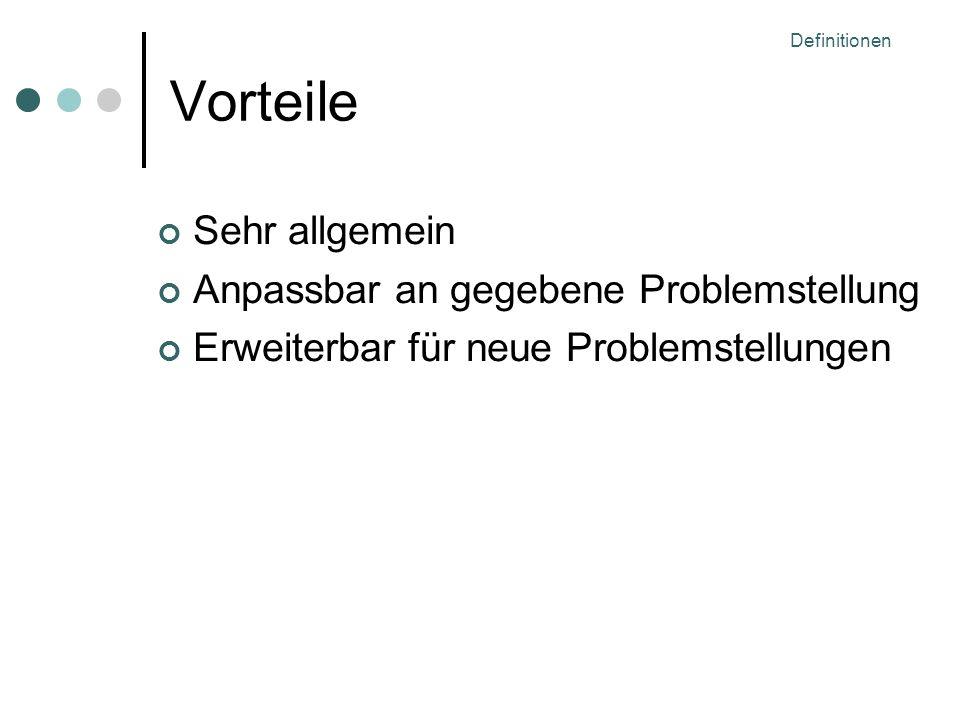 Definitionen Vorteile Sehr allgemein Anpassbar an gegebene Problemstellung Erweiterbar für neue Problemstellungen