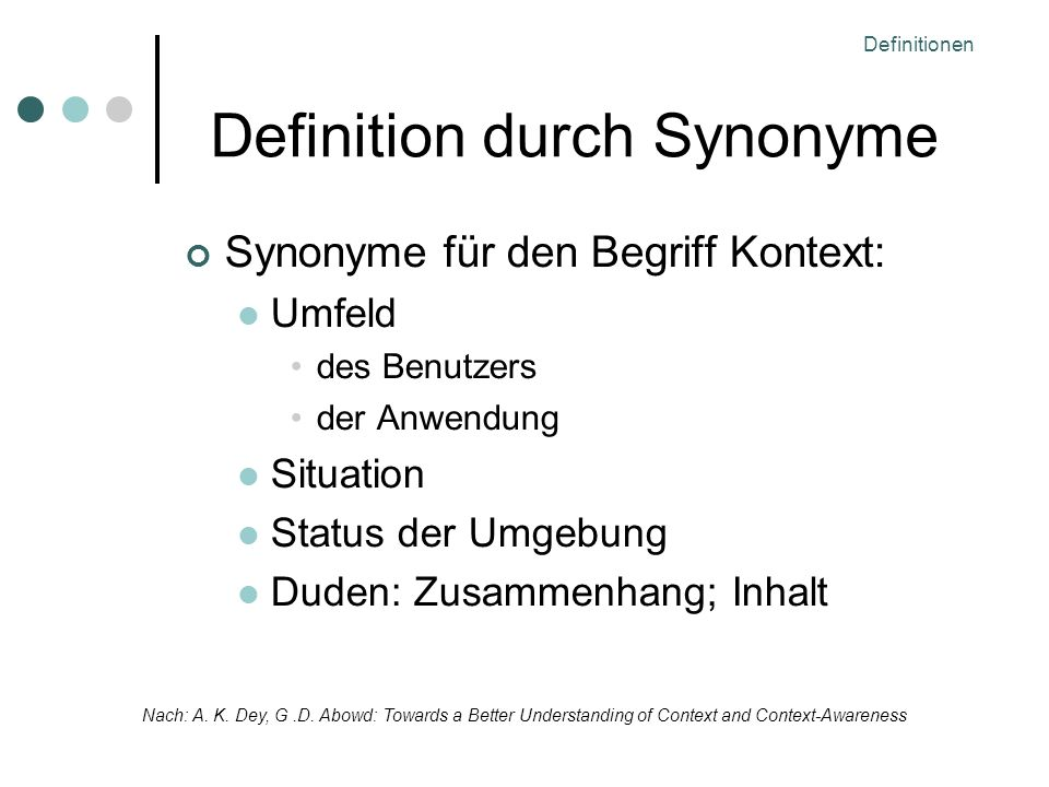 Definitionen Definition durch Synonyme Synonyme für den Begriff Kontext: Umfeld des Benutzers der Anwendung Situation Status der Umgebung Duden: Zusammenhang; Inhalt Nach: A.