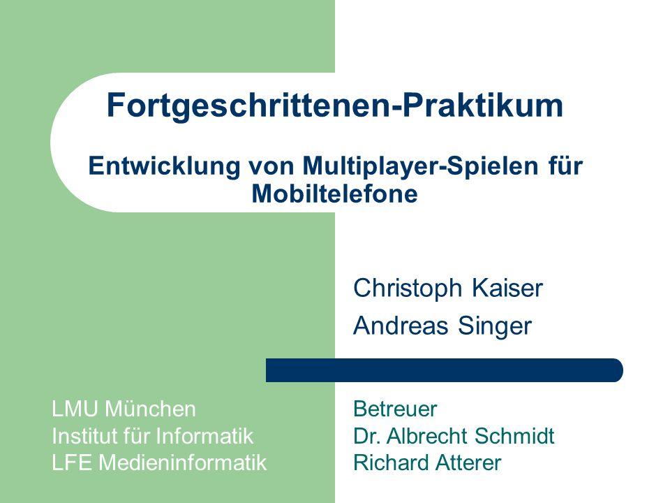 Fortgeschrittenen-Praktikum Entwicklung von Multiplayer-Spielen für Mobiltelefone Christoph Kaiser Andreas Singer Betreuer Dr. Albrecht Schmidt Richar