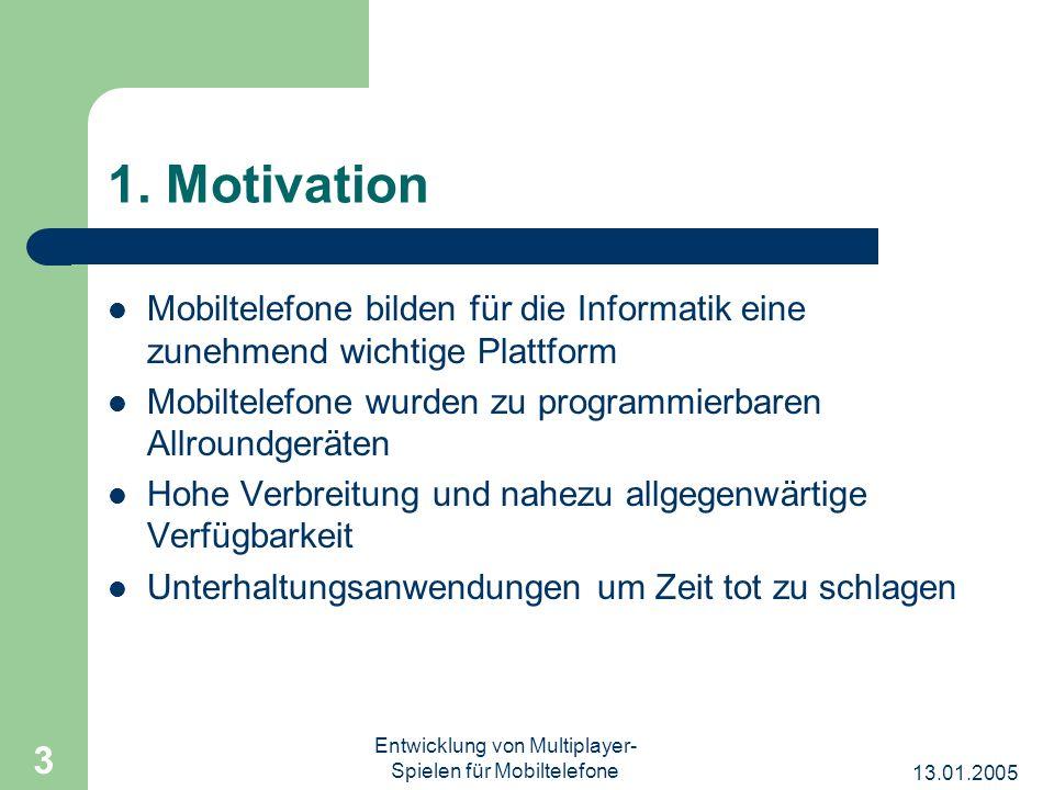 13.01.2005 Entwicklung von Multiplayer- Spielen für Mobiltelefone 3 1. Motivation Mobiltelefone bilden für die Informatik eine zunehmend wichtige Plat