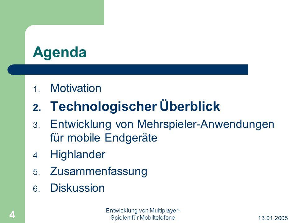 13.01.2005 Entwicklung von Multiplayer- Spielen für Mobiltelefone 4 Agenda 1. Motivation 2. Technologischer Überblick 3. Entwicklung von Mehrspieler-A
