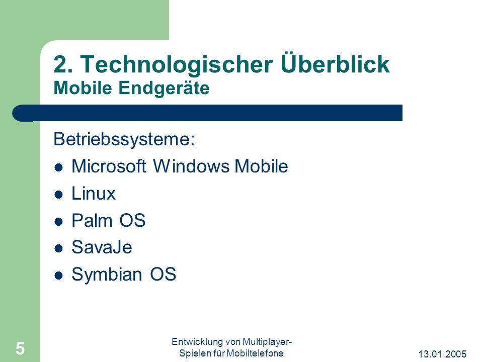13.01.2005 Entwicklung von Multiplayer- Spielen für Mobiltelefone 5 2. Technologischer Überblick Mobile Endgeräte Betriebssysteme: Microsoft Windows M
