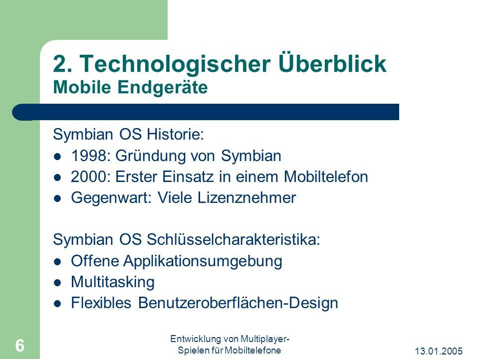 13.01.2005 Entwicklung von Multiplayer- Spielen für Mobiltelefone 6 2. Technologischer Überblick Mobile Endgeräte Symbian OS Historie: 1998: Gründung